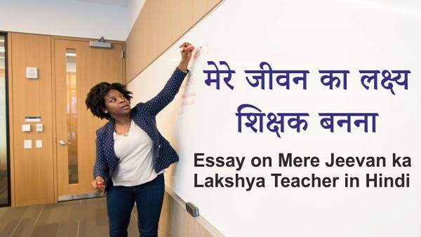 Essay on Mere Jeevan ka Lakshya Teacher in Hindi